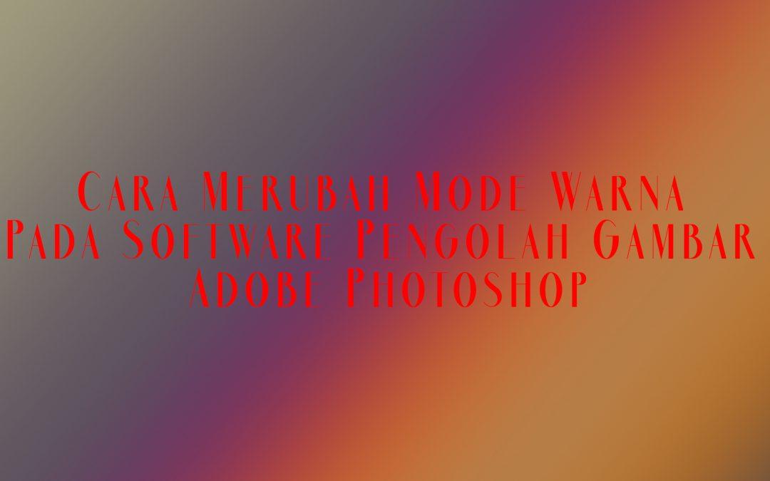 Cara Merubah Mode Warna Pada Software Pengolah Gambar Adobe Photoshop