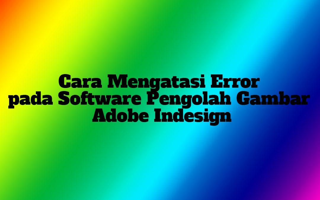 Cara Mengatasi Error pada Software Pengolah Gambar Adobe Indesign