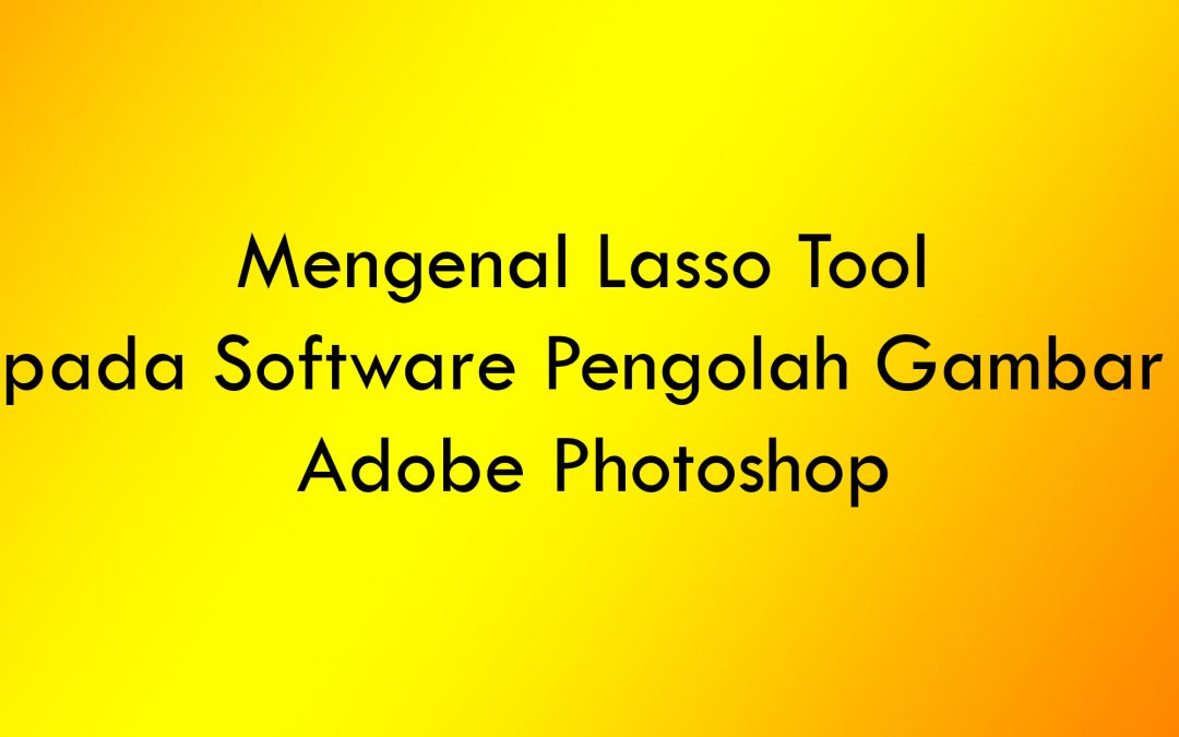 Mengenal Lasso Tool pada Software Pengolah Gambar Adobe Photoshop