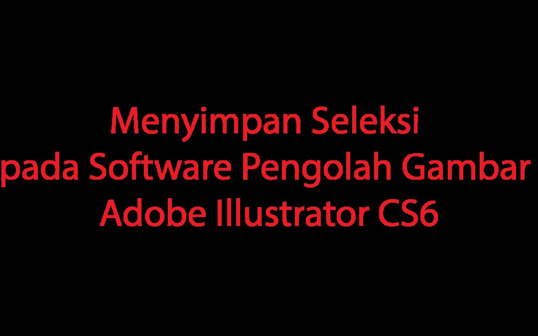 Menyimpan Seleksi pada Software Pengolah Gambar Adobe Illustrator CS6