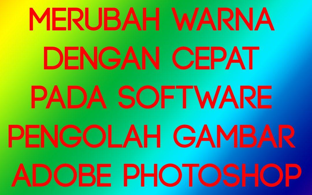 Merubah Warna dengan Cepat pada Software Pengolah Gambar Adobe Photoshop