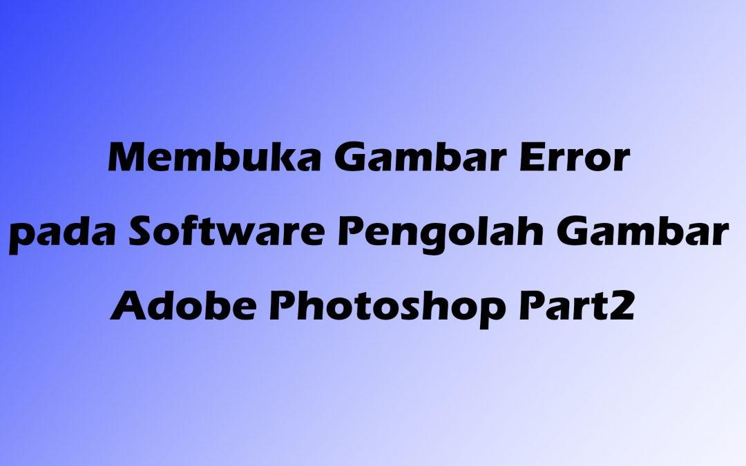 Membuka Gambar Error pada Software Pengolah Gambar Adobe Photoshop Part2