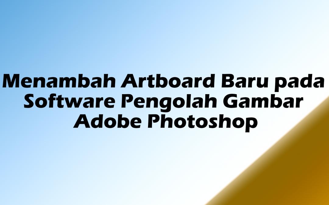 Menambah Artboard Baru pada Software Pengolah Gambar Adobe Photoshop
