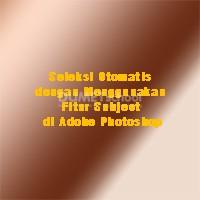 Seleksi Otomatis dengan Menggunakan Fitur Subject di Adobe Photoshop
