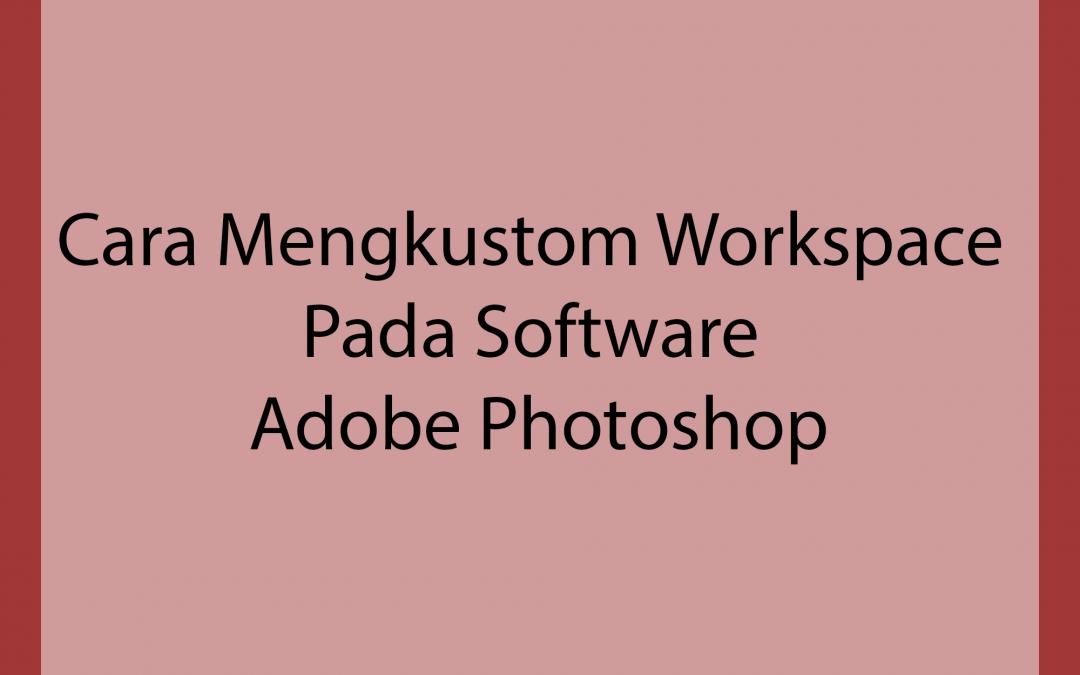 Cara Mengkustom Workspace Pada Software Adobe Photoshop