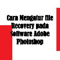 Cara Mengatur file Recovery pada Software Adobe Photoshop